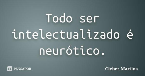 Todo ser intelectualizado é neurótico.... Frase de Cleber Martins.