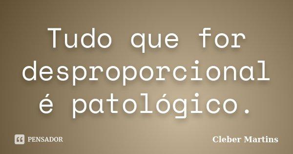 Tudo que for desproporcional é patológico.... Frase de Cleber Martins.
