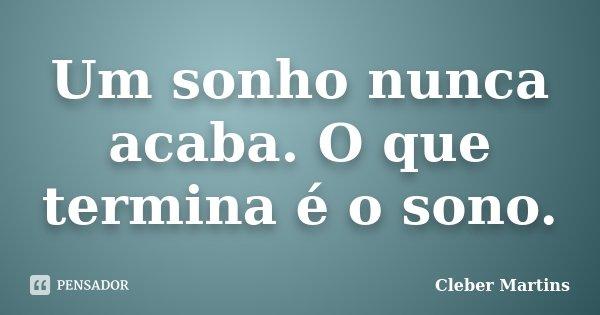 Um sonho nunca acaba. O que termina é o sono.... Frase de Cleber Martins.