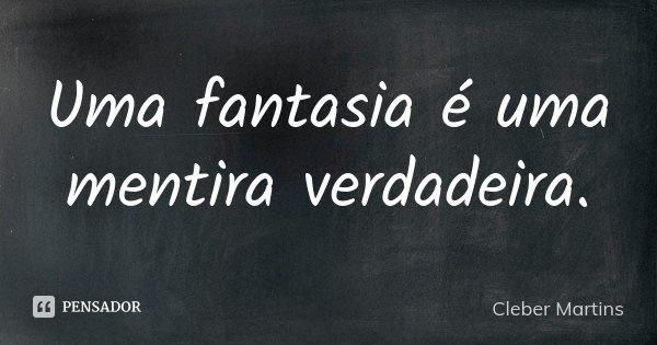 Uma fantasia é uma mentira verdadeira.... Frase de Cleber Martins.