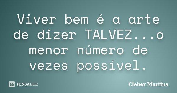 Viver bem é a arte de dizer TALVEZ...o menor número de vezes possível.... Frase de Cleber Martins.