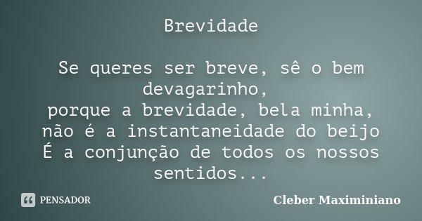 Brevidade Se queres ser breve, sê o bem devagarinho, porque a brevidade, bela minha, não é a instantaneidade do beijo É a conjunção de todos os nossos sentidos.... Frase de Cleber Maximiniano.