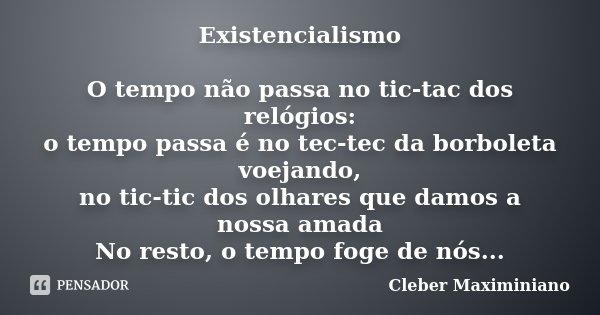 Existencialismo O tempo não passa no tic-tac dos relógios: o tempo passa é no tec-tec da borboleta voejando, no tic-tic dos olhares que damos à nossa amada No r... Frase de Cleber Maximiniano.
