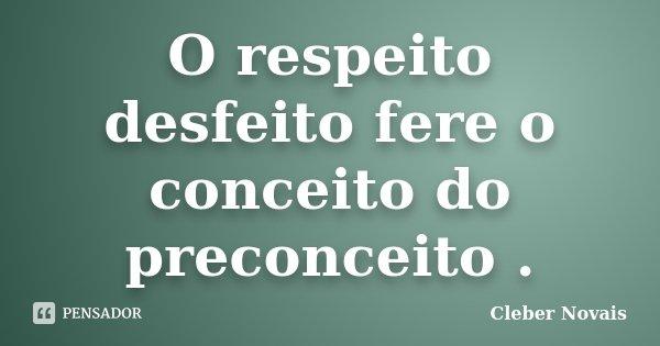 O respeito desfeito fere o conceito do preconceito .... Frase de Cléber Novais.