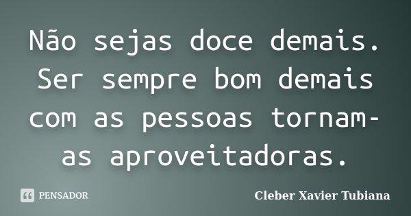 Não sejas doce demais. Ser sempre bom demais com as pessoas tornam-as aproveitadoras.... Frase de Cleber Xavier Tubiana.