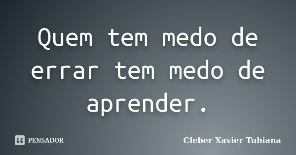 Quem tem medo de errar tem medo de aprender.... Frase de Cleber Xavier Tubiana.