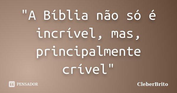 """""""A Bíblia não só é incrível, mas, principalmente crível""""... Frase de CleberBrito."""