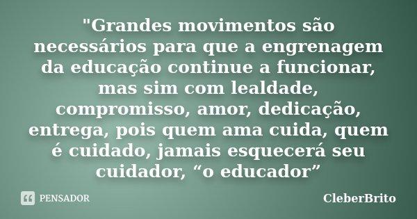 """""""Grandes movimentos são necessários para que a engrenagem da educação continue a funcionar, mas sim com lealdade, compromisso, amor, dedicação, entrega, po... Frase de CleberBrito."""