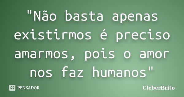 """""""Não basta apenas existirmos é preciso amarmos, pois o amor nos faz humanos""""... Frase de CleberBrito."""