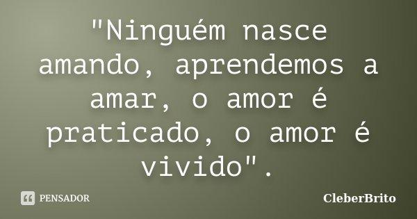 """""""Ninguém nasce amando, aprendemos a amar, o amor é praticado, o amor é vivido"""".... Frase de CleberBrito."""