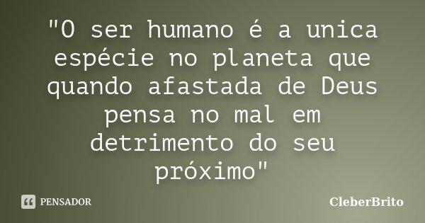 """""""O ser humano é a unica espécie no planeta que quando afastada de Deus pensa no mal em detrimento do seu próximo""""... Frase de CleberBrito."""
