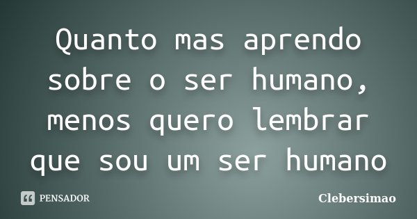 Quanto mas aprendo sobre o ser humano, menos quero lembrar que sou um ser humano... Frase de Clebersimao.