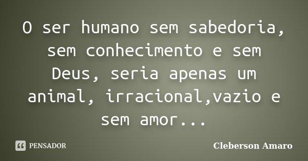 O ser humano sem sabedoria, sem conhecimento e sem Deus, seria apenas um animal, irracional,vazio e sem amor...... Frase de Cleberson Amaro.