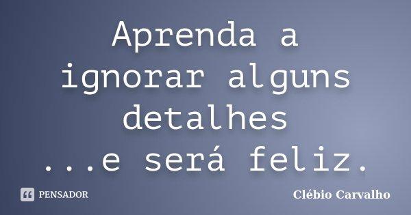 Aprenda a ignorar alguns detalhes ...e será feliz.... Frase de Clébio Carvalho.
