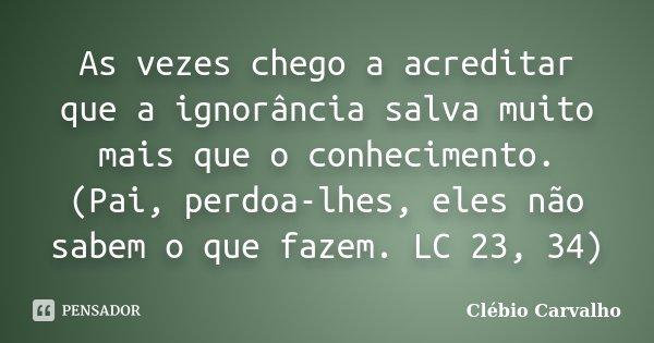 As vezes chego a acreditar que a ignorância salva muito mais que o conhecimento. (Pai, perdoa-lhes, eles não sabem o que fazem. LC 23, 34)... Frase de Clébio Carvalho.