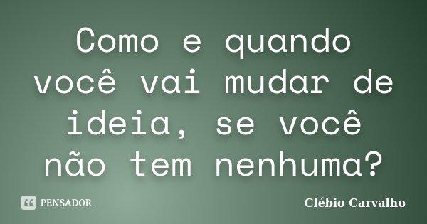 Como e quando você vai mudar de ideia, se você não tem nenhuma?... Frase de Clébio Carvalho.