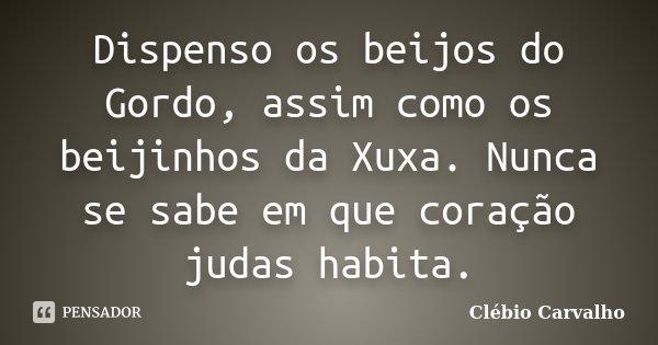 Dispenso os beijos do Gordo, assim como os beijinhos da Xuxa. Nunca se sabe em que coração judas habita.... Frase de Clébio Carvalho.