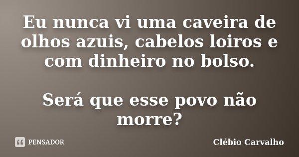 Eu nunca vi uma caveira de olhos azuis, cabelos loiros e com dinheiro no bolso. Será que esse povo não morre?... Frase de Clébio Carvalho.