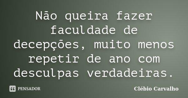 Não queira fazer faculdade de decepções, muito menos repetir de ano com desculpas verdadeiras.... Frase de Clébio Carvalho.