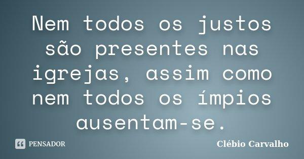 Nem todos os justos são presentes nas igrejas, assim como nem todos os ímpios ausentam-se.... Frase de Clébio Carvalho.
