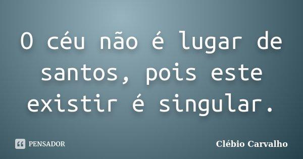 O céu não é lugar de santos, pois este existir é singular.... Frase de Clébio Carvalho.