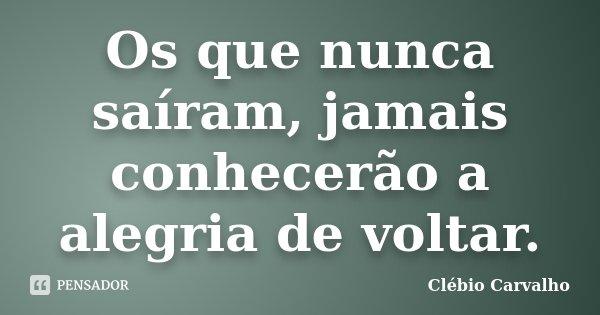 Os que nunca saíram, jamais conhecerão a alegria de voltar.... Frase de Clébio Carvalho.