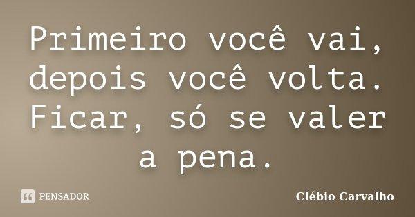 Primeiro você vai, depois você volta. Ficar, só se valer a pena.... Frase de Clébio Carvalho.
