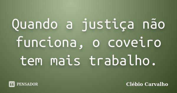 Quando a justiça não funciona, o coveiro tem mais trabalho.... Frase de Clébio Carvalho.
