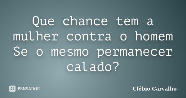 Que chance tem a mulher contra o homem Se o mesmo permanecer calado?... Frase de Clébio Carvalho.