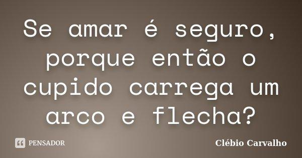 Se amar é seguro, porque então o cupido carrega um arco e flecha?... Frase de Clébio Carvalho.
