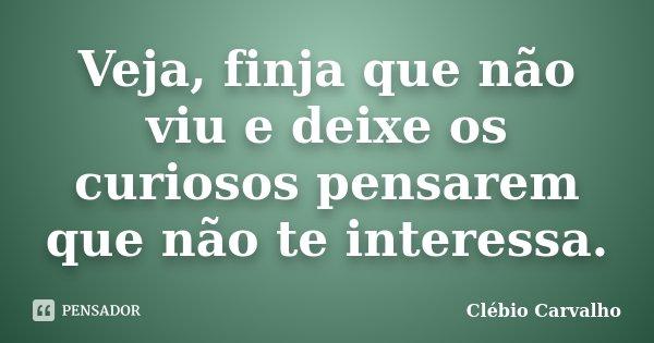 Veja, finja que não viu e deixe os curiosos pensarem que não te interessa.... Frase de Clébio Carvalho.