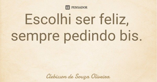 Escolhi ser feliz, sempre pedindo bis.... Frase de Clebisson de Souza Oliveira.