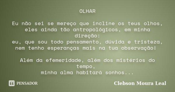 OLHAR Eu não sei se mereço que incline os teus olhos, eles ainda tão antropológicos, em minha direção: eu, que sou todo pensamento, dúvida e tristeza, nem tenho... Frase de Clebson Moura Leal.
