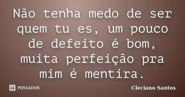 Não tenha medo de ser quem tu es, um pouco de defeito é bom, muita perfeição pra mim é mentira.... Frase de Cleciano Santos.