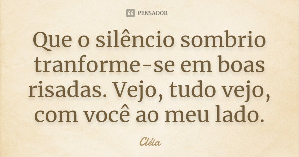 Que o silêncio sombrio tranforme-se em boas risadas. Vejo, tudo vejo, com você ao meu lado.... Frase de Cleia.