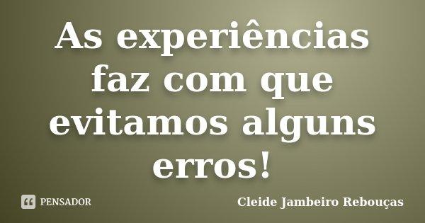 As experiências faz com que evitamos alguns erros!... Frase de Cleide Jambeiro Rebouças.