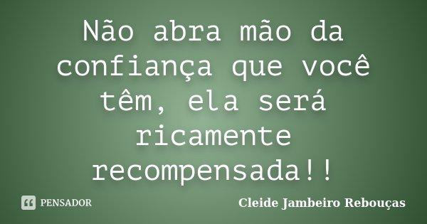 Não abra mão da confiança que você têm, ela será ricamente recompensada!!... Frase de Cleide Jambeiro Rebouças.