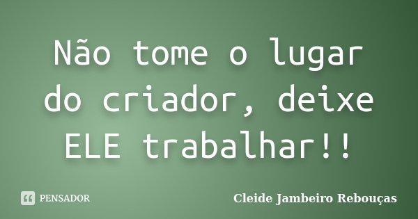 Não tome o lugar do criador, deixe ELE trabalhar!!... Frase de Cleide Jambeiro Rebouças.
