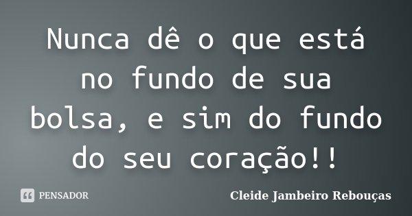 Nunca dê o que está no fundo de sua bolsa, e sim do fundo do seu coração!!... Frase de Cleide Jambeiro Rebouças.