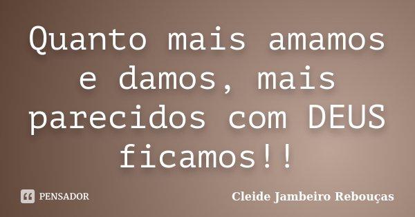 Quanto mais amamos e damos, mais parecidos com DEUS ficamos!!... Frase de Cleide Jambeiro Rebouças.