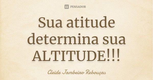 Sua atitude determina sua ALTITUDE!!!... Frase de Cleide Jambeiro Rebouças.