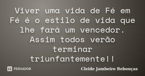 Viver uma vida de Fé em Fé é o estilo de vida que lhe fará um vencedor. Assim todos verão terminar triunfantemente!!... Frase de Cleide Jambeiro Rebouças.