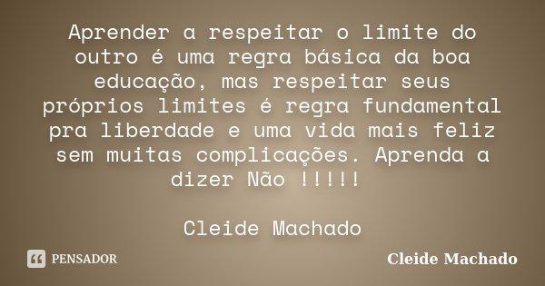 Aprender a respeitar o limite do outro é uma regra básica da boa educação, mas respeitar seus próprios limites é regra fundamental pra liberdade e uma vida mais... Frase de Cleide Machado.