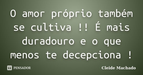 O amor próprio também se cultiva !! É mais duradouro e o que menos te decepciona !... Frase de Cleide Machado.
