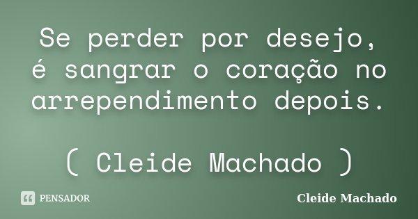 Se perder por desejo, é sangrar o coração no arrependimento depois. ( Cleide Machado )... Frase de Cleide Machado.