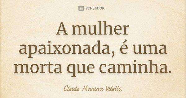 A mulher apaixonada, é uma morta que caminha.... Frase de Cleide Marina Vitelli..