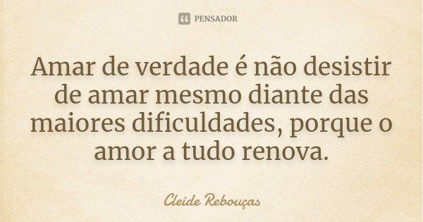 Amar de verdade é não desistir de amar mesmo diante das maiores dificuldades, porque o amor a tudo renova.... Frase de Cleide Rebouças.