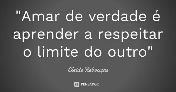 """""""Amar de verdade é aprender a respeitar o limite do outro""""... Frase de Cleide Rebouças."""
