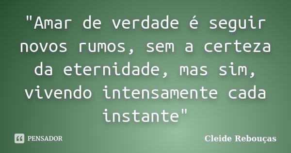 """""""Amar de verdade é seguir novos rumos, sem a certeza da eternidade, mas sim, vivendo intensamente cada instante""""... Frase de Cleide Rebouças."""