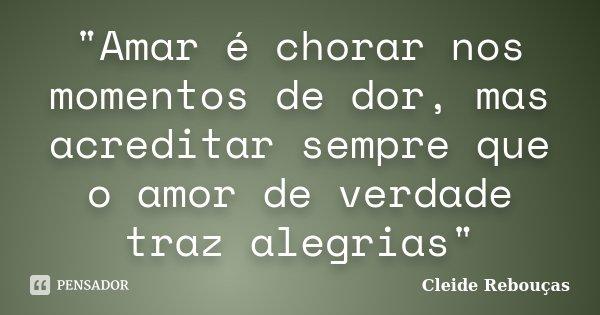 """""""Amar é chorar nos momentos de dor, mas acreditar sempre que o amor de verdade traz alegrias""""... Frase de Cleide Rebouças."""